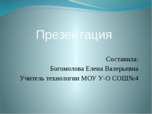 Презентация Составила: Богомолова Елена Валерьевна Учитель технологии МОУ У-О