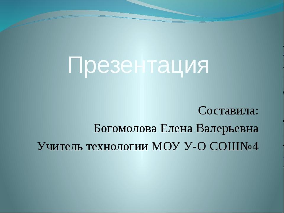 Презентация Составила: Богомолова Елена Валерьевна Учитель технологии МОУ У-О...