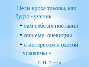 Цели урока таковы, как будто «ученик сам себе их поставил они ему очевидны с