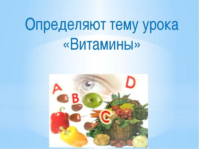 Определяют тему урока «Витамины»