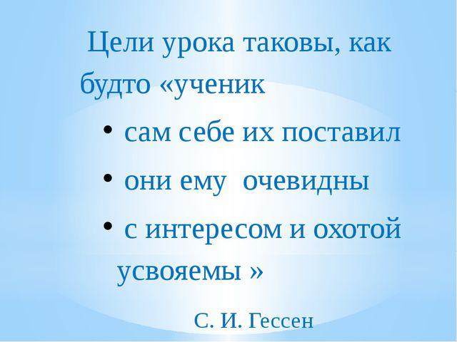 Цели урока таковы, как будто «ученик сам себе их поставил они ему очевидны с...