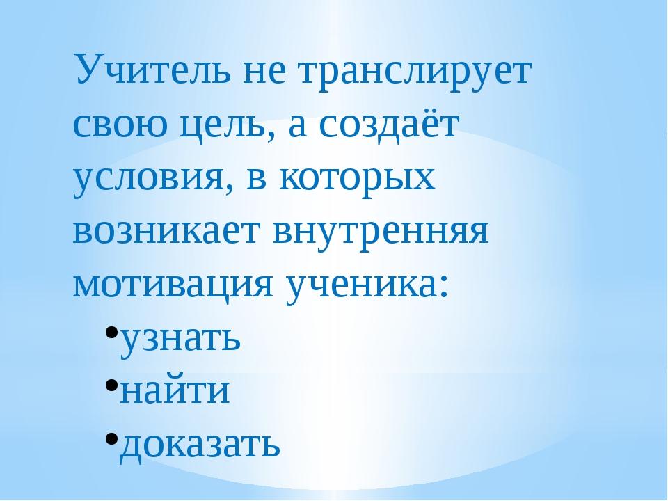Учитель не транслирует свою цель, а создаёт условия, в которых возникает внут...