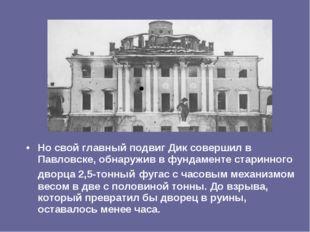 Но свой главный подвиг Дик совершил в Павловске, обнаружив в фундаменте стари