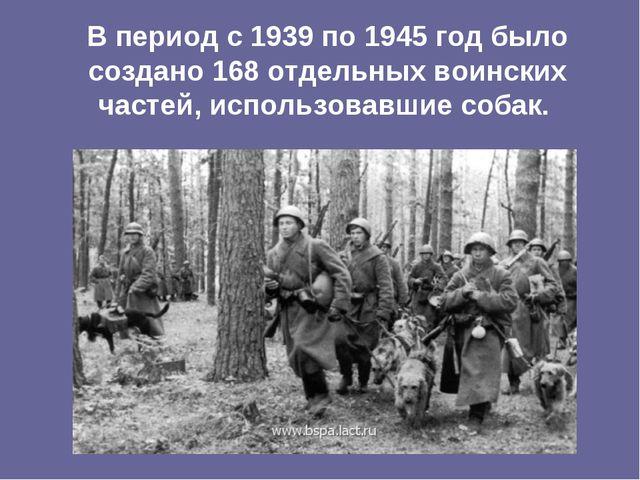 В период с 1939 по 1945 год было создано 168 отдельных воинских частей, испол...