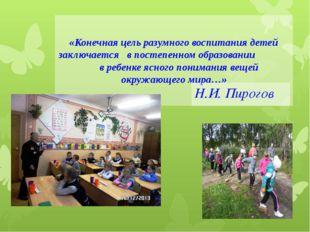 «Конечная цель разумного воспитания детей заключается в постепенном образован