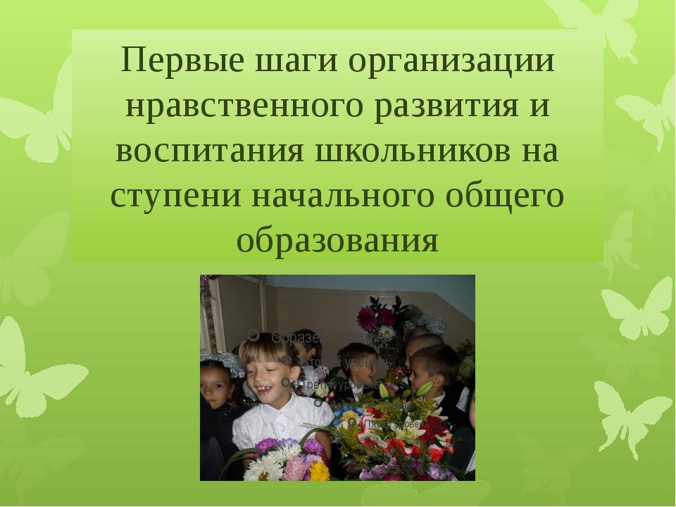 Первые шаги организации нравственного развития и воспитания школьников на ст...