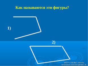 Как называются эти фигуры? 1) 2) МКОУ СОШ №2 учитель начальных классов Бричик