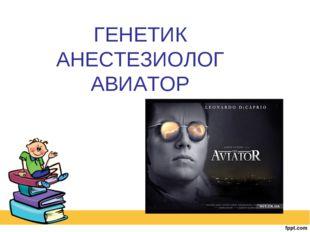 ГЕНЕТИК АНЕСТЕЗИОЛОГ АВИАТОР