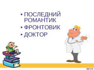 ПОСЛЕДНИЙ РОМАНТИК ФРОНТОВИК ДОКТОР