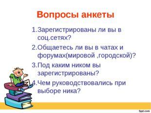 Вопросы анкеты 1.Зарегистрированы ли вы в соц.сетях? 2.Общаетесь ли вы в чата