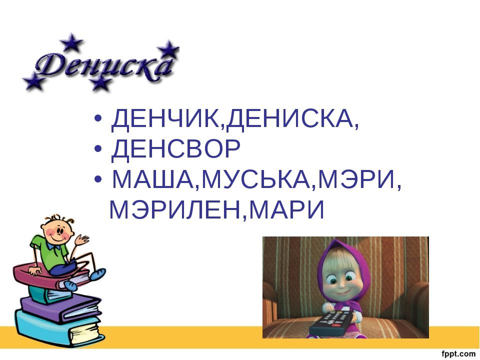 ДЕНЧИК,ДЕНИСКА, ДЕНСВОР МАША,МУСЬКА,МЭРИ, МЭРИЛЕН,МАРИ