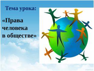 Тема урока: «Права человека в обществе»