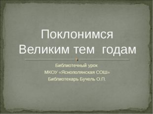 Библиотечный урок МКОУ «Яснополянская СОШ» Библиотекарь Бучель О.П. Поклонимс