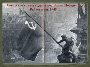 Советские воины водружают Знамя Победы над Рейхстагом. 1945 г.