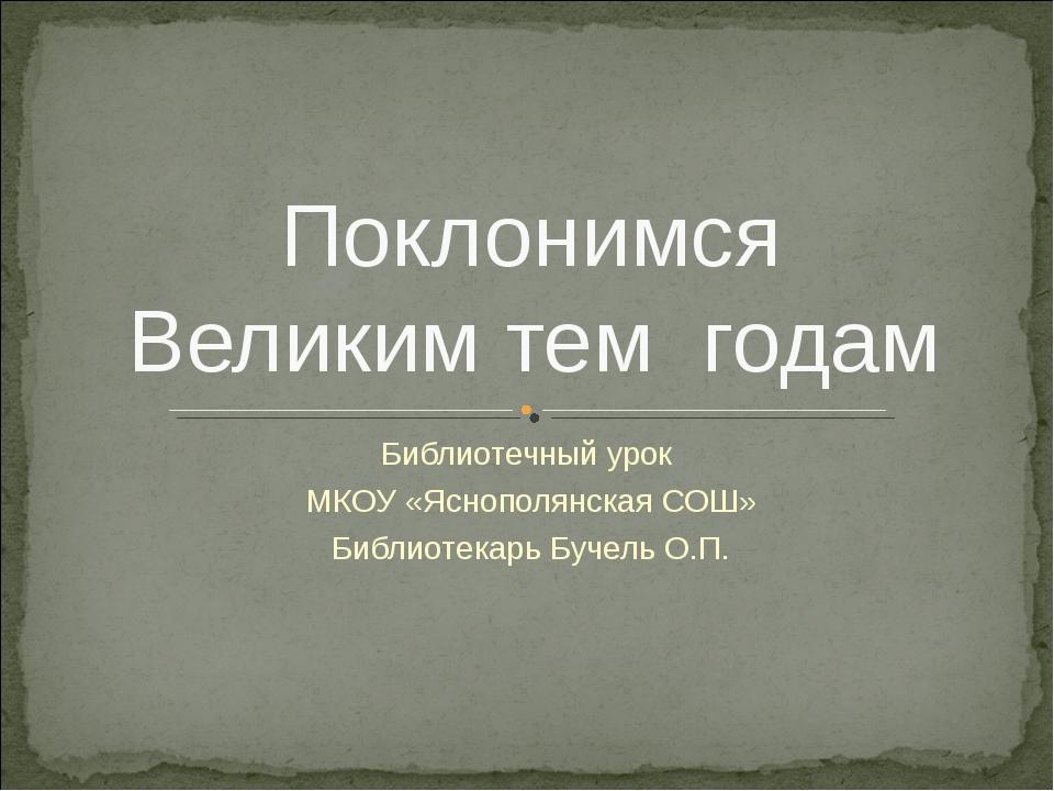 Библиотечный урок МКОУ «Яснополянская СОШ» Библиотекарь Бучель О.П. Поклонимс...