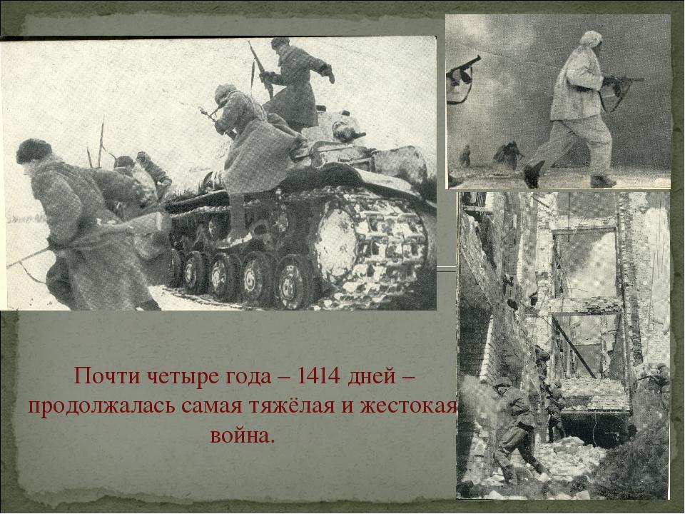 Почти четыре года – 1414 дней – продолжалась самая тяжёлая и жестокая война.