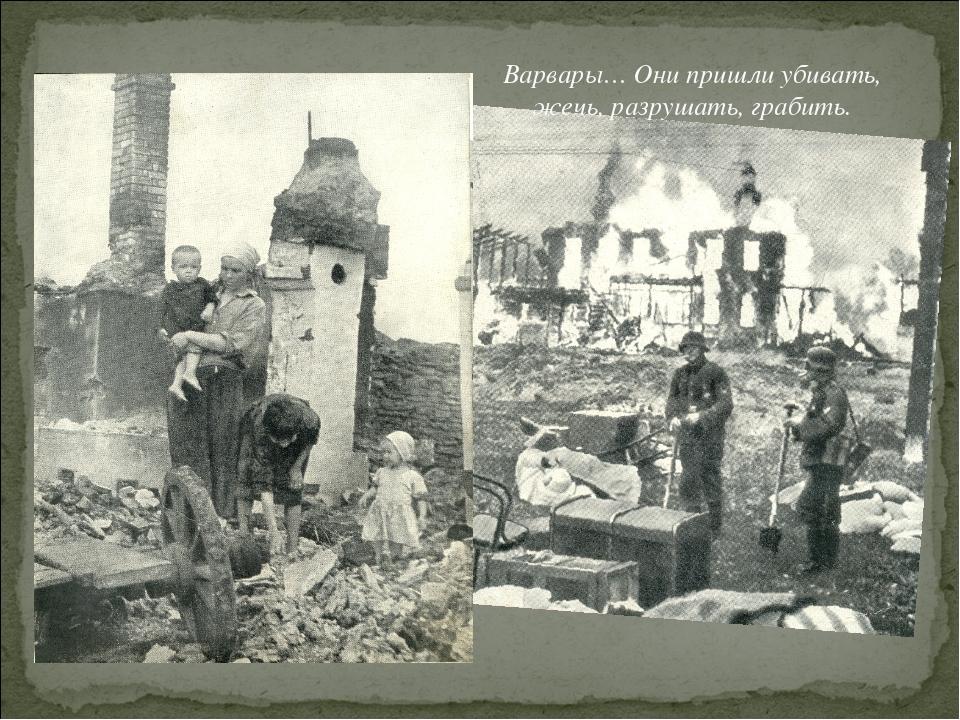 Варвары… Они пришли убивать, жечь, разрушать, грабить.