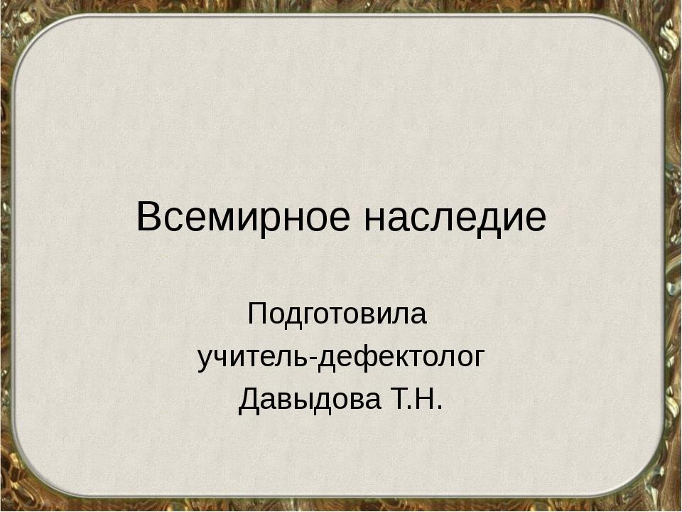 Всемирное наследие Подготовила учитель-дефектолог Давыдова Т.Н.
