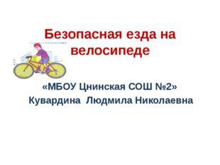 Безопасная езда на велосипеде «МБОУ Цнинская СОШ №2» Кувардина Людмила Никола