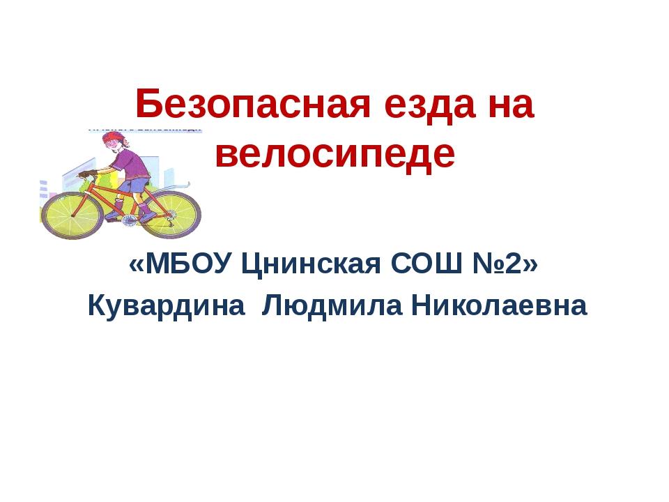 Безопасная езда на велосипеде «МБОУ Цнинская СОШ №2» Кувардина Людмила Никола...