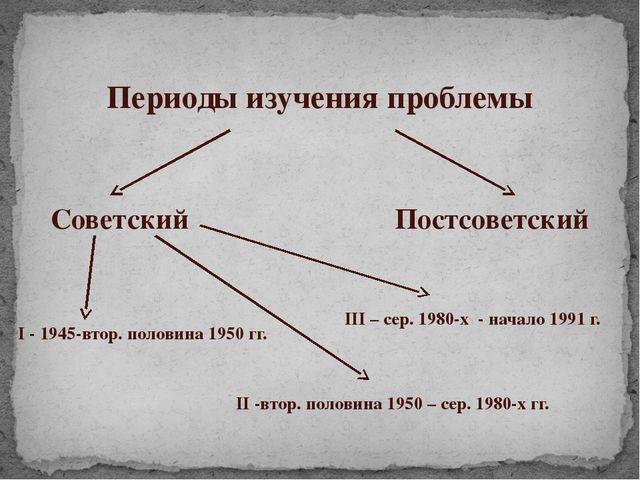 Периоды изучения проблемы Советский Постсоветский I - 1945-втор. половина 195...