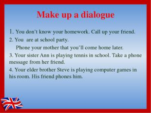 Make up a dialogue 1. You don't know your homework. Call up your friend. 2. Y
