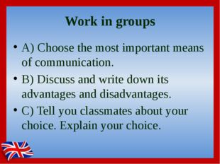 Work in groups A) Choose the most important means of communication. B) Discus