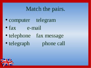 Match the pairs. computer		telegram fax			e-mail telephone		fax message teleg