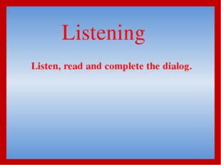 Listening  Listen, read and complete the dialog.