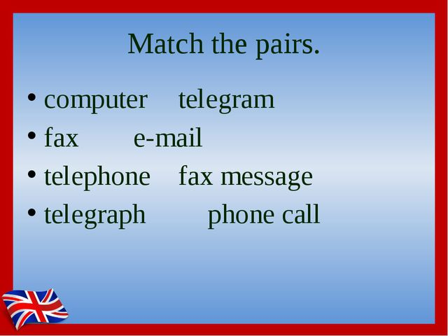 Match the pairs. computer		telegram fax			e-mail telephone		fax message teleg...