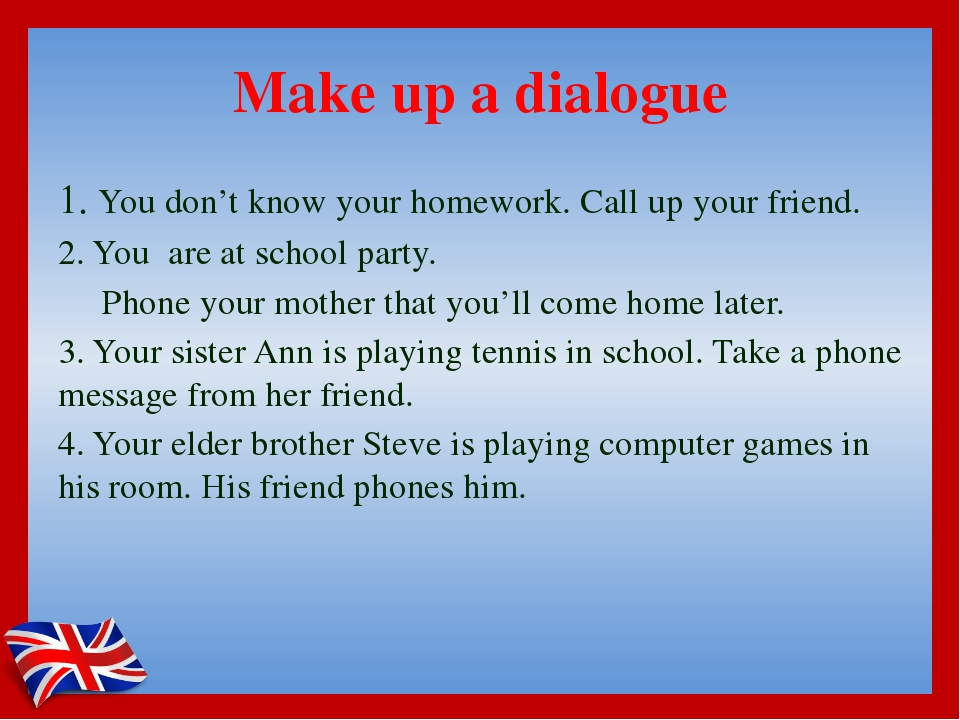 Make up a dialogue 1. You don't know your homework. Call up your friend. 2. Y...