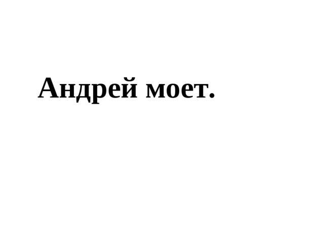 Андрей моет.