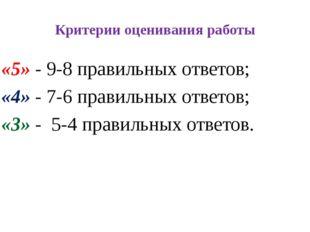 Критерии оценивания работы «5» - 9-8 правильных ответов; «4» - 7-6 правильных