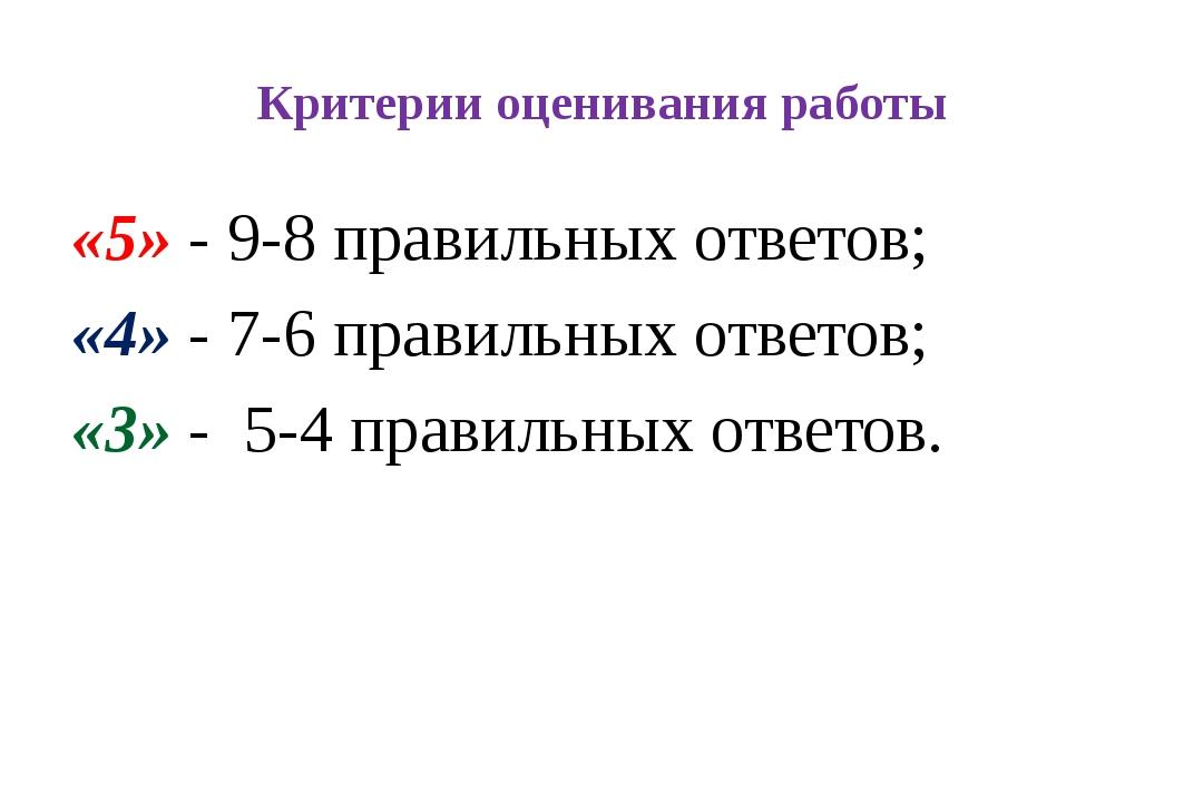 Критерии оценивания работы «5» - 9-8 правильных ответов; «4» - 7-6 правильных...