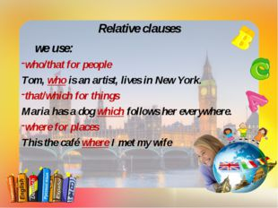 Relative clauses we use: who/that for people Tom, who is an artist, lives in