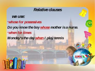 Relative clauses we use: whose for possessives Do you know the boy whose mot