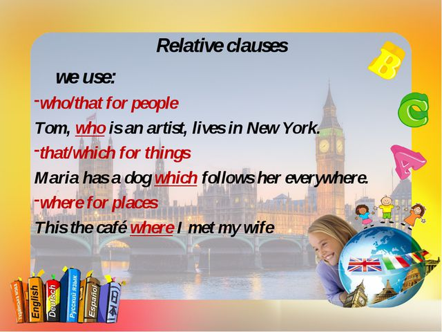 Relative clauses we use: who/that for people Tom, who is an artist, lives in...