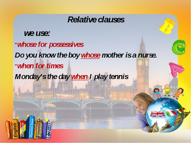 Relative clauses we use: whose for possessives Do you know the boy whose mot...