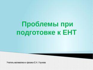 Проблемы при подготовке к ЕНТ Учитель математики и физики Е.Н. Узунова
