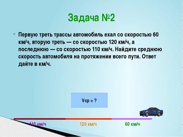 Задача №2 Первую треть трассы автомобиль ехал со скоростью 60 км/ч, вторую тр...