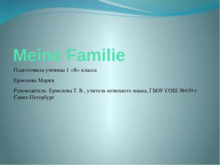Meine Familie Подготовила ученица 1 «В» класса Ермолова Мария Руководитель: Е