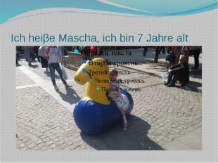 Ich heiβe Mascha, ich bin 7 Jahre alt