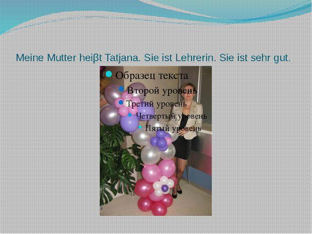 Meine Mutter heiβt Tatjana. Sie ist Lehrerin. Sie ist sehr gut.