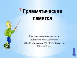 Учитель английского языка: Кипкеева Рита Асхатовна МКОУ «Гимназия №4 г.Усть-Д