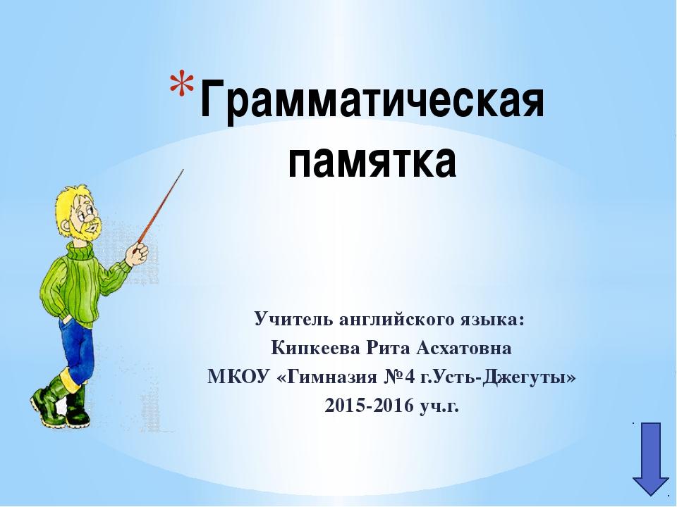 Учитель английского языка: Кипкеева Рита Асхатовна МКОУ «Гимназия №4 г.Усть-Д...