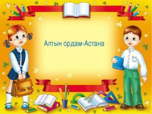 Алматы-бас қалам, Астана –жас қалам Алтын ордам-Астана