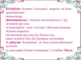 Білімділік: Астана қаласының тарихи- мәдени орындарымен таныстыру. Дамытушылы