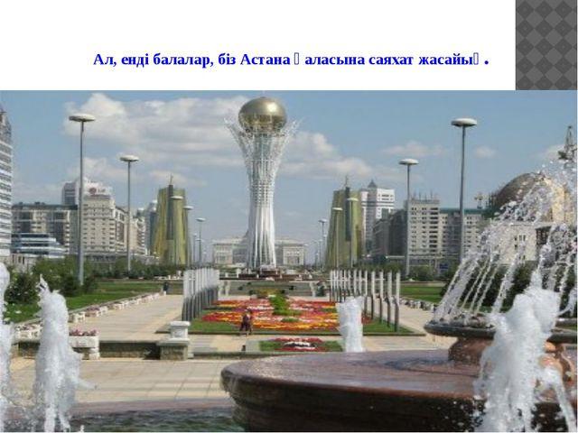 Ал, енді балалар, біз Астана қаласына саяхат жасайық.