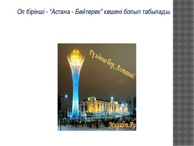 """Ол бірінші - """"Астана - Бәйтерек"""" кешені болып табылады."""