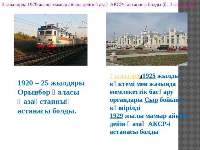 1920 – 25 жылдары Орынбор қаласы Қазақстанның астанасы болды. Қызылорда 1929...